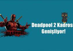 Deadpool 2'nin Kadrosu Genişliyor